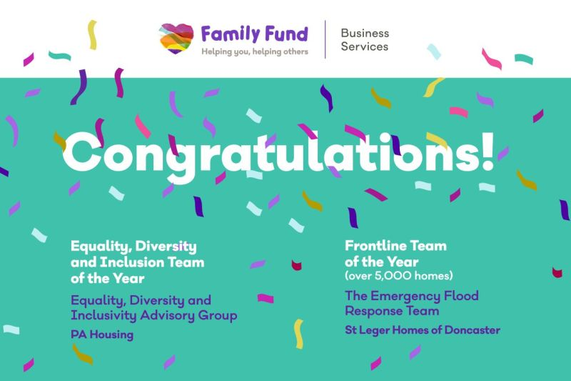 Congratulations! Equality, Diversity and Inclusion Team of the Year - Equality, Diversity and Inclusivity Advisory Group at PA Housing.  Frontline Team of the Year (over 5,000 homes) - The Emergency Flood Response Team at St Leger Homes of Doncaster.