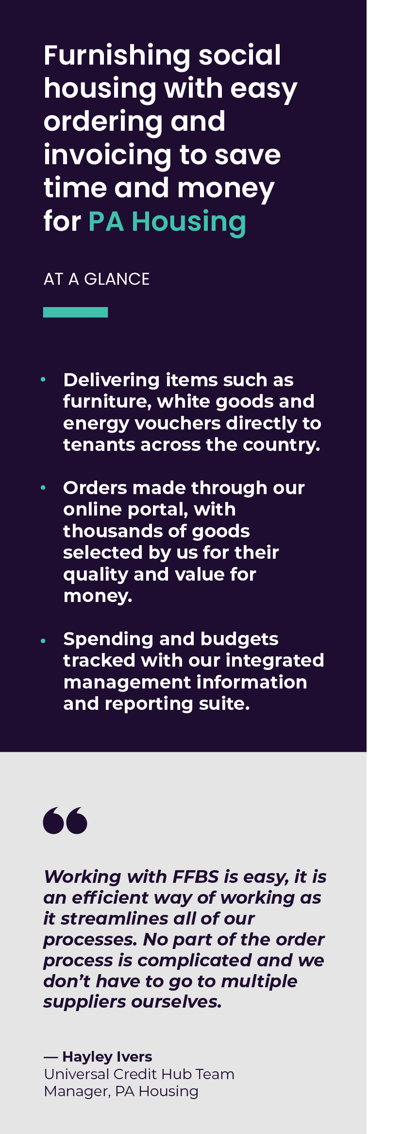 Furnishing social housing with easy ordering and invoicing to save time and money for PA Housing  Delivering items such as furniture, white goods and energy vouchers directly to tenants across the country.  Orders made through our online portal, with thousands of goods selected by us for their quality and value for money.  Spending and budgets tracked with our integrated management information and reporting suite.