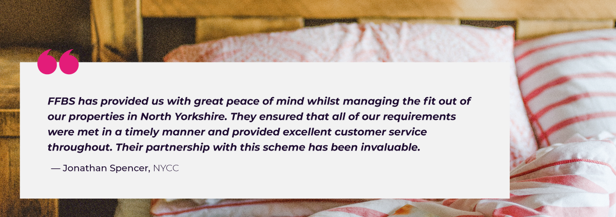 """""""FFBS has provided us with great peace of mind whilst managing the fit out of our properties in North Yorkshire. They ensured that all of our requirements were met in a timely manner and provided excellent customer service throughout. Their partnership with this scheme has been invaluable."""""""